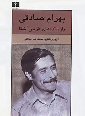 بهرام صادقی بازمانده های غریبی اشنا - اثر محمدرضا اصلانی - انتشارات نیلوفر