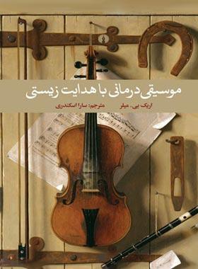 موسیقی درمانی با هدایت زیستی - اثر اریک. بی. میلر - انتشارات علمی و فرهنگی