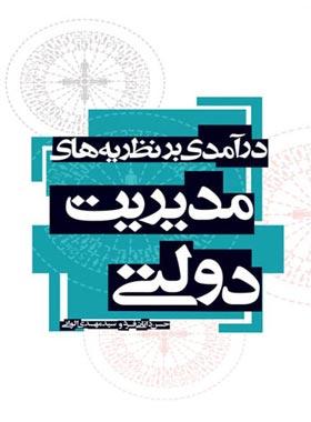 درآمدی بر نظریه های مدیریت دولتی - اثر حسن دانایی فر، سید مهدی الوانی