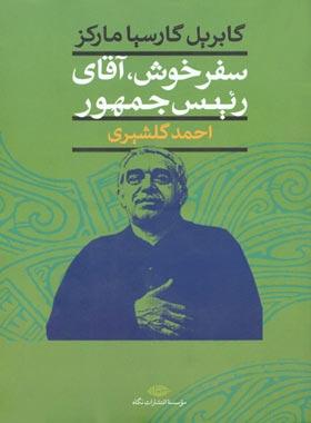 سفر خوش، آقای رئیس جمهور - اثر گابریل گارسیا مارکز - انتشارات نگاه